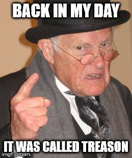 Back In My Day Meme | BACK IN MY DAY IT WAS CALLED TREASON | image tagged in memes,back in my day | made w/ Imgflip meme maker