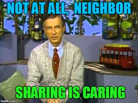 Mr Rogers | NOT AT ALL,  NEIGHBOR SHARING IS CARING | image tagged in mr rogers | made w/ Imgflip meme maker