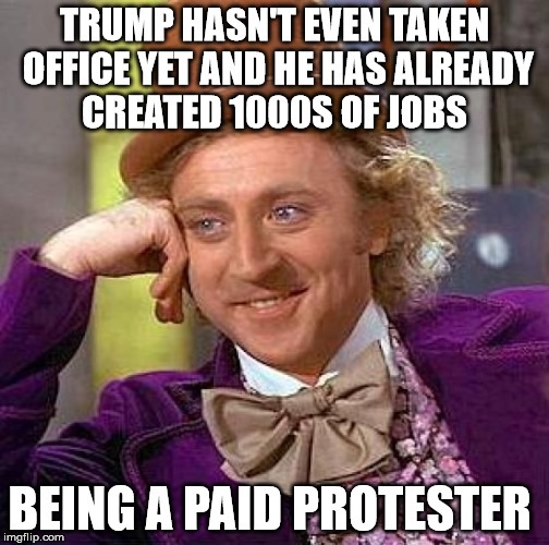Creepy Condescending Wonka Meme | TRUMP HASN'T EVEN TAKEN OFFICE YET AND HE HAS ALREADY CREATED 1000S OF JOBS BEING A PAID PROTESTER | image tagged in memes,creepy condescending wonka | made w/ Imgflip meme maker