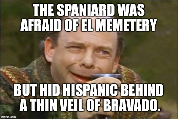THE SPANIARD WAS AFRAID OF EL MEMETERY BUT HID HISPANIC BEHIND A THIN VEIL OF BRAVADO. | made w/ Imgflip meme maker
