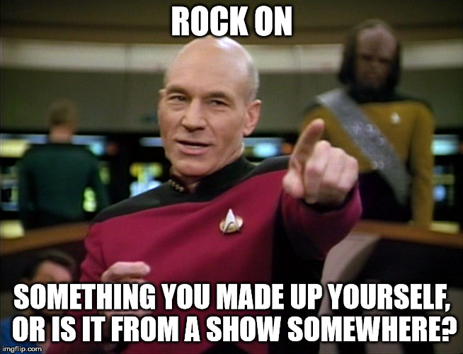 Picard You Da Man | ROCK ON SOMETHING YOU MADE UP YOURSELF, OR IS IT FROM A SHOW SOMEWHERE? | image tagged in picard you da man | made w/ Imgflip meme maker