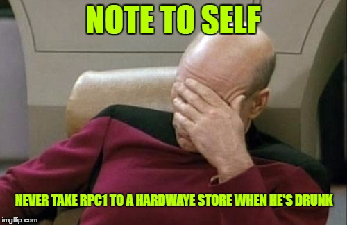 Captain Picard Facepalm Meme | NOTE TO SELF NEVER TAKE RPC1 TO A HARDWAYE STORE WHEN HE'S DRUNK | image tagged in memes,captain picard facepalm | made w/ Imgflip meme maker