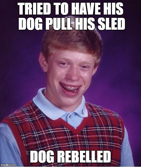 Bad Luck Brian Meme | TRIED TO HAVE HIS DOG PULL HIS SLED DOG REBELLED | image tagged in memes,bad luck brian | made w/ Imgflip meme maker