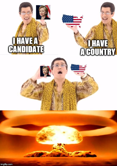PPAP Election  | I HAVE A CANDIDATE I HAVE A COUNTRY | image tagged in memes,ppap,hillary clinton,america,nuclear explosion,ww3 | made w/ Imgflip meme maker