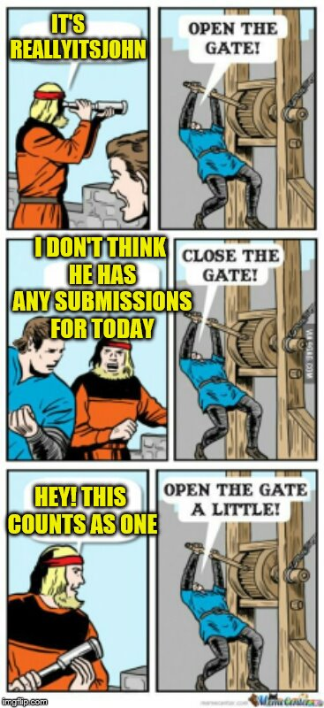 Sometimes the well is just a little dry! | IT'S     REALLYITSJOHN I DON'T THINK HE HAS ANY SUBMISSIONS FOR TODAY HEY! THIS COUNTS AS ONE | image tagged in open the gate a little,memes | made w/ Imgflip meme maker