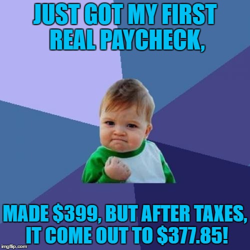 I Only Get Paid Monthly, But It Seems Worth While If You Ask Me, Also If You Want To Know What My Job Is Just Ask. | JUST GOT MY FIRST REAL PAYCHECK, MADE $399, BUT AFTER TAXES, IT COME OUT TO $377.85! | image tagged in memes,success kid,paycheck,funny,taxes,monthly | made w/ Imgflip meme maker