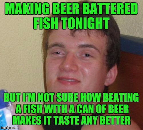 10 Guy Meme | MAKING BEER BATTERED FISH TONIGHT BUT I'M NOT SURE HOW BEATING A FISH WITH A CAN OF BEER MAKES IT TASTE ANY BETTER | image tagged in memes,10 guy | made w/ Imgflip meme maker