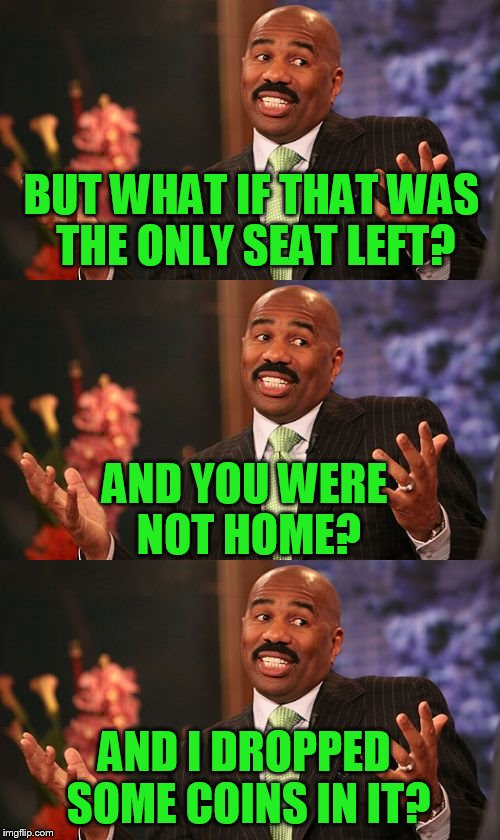BUT WHAT IF THAT WAS THE ONLY SEAT LEFT? AND YOU WERE NOT HOME? AND I DROPPED SOME COINS IN IT? | made w/ Imgflip meme maker