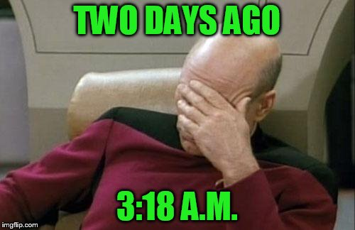 Captain Picard Facepalm Meme | TWO DAYS AGO 3:18 A.M. | image tagged in memes,captain picard facepalm | made w/ Imgflip meme maker