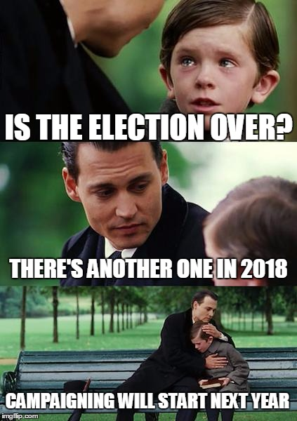Finding Neverland | IS THE ELECTION OVER? THERE'S ANOTHER ONE IN 2018 CAMPAIGNING WILL START NEXT YEAR | image tagged in memes,finding neverland,politics,american politics,election 2018,make it stop | made w/ Imgflip meme maker