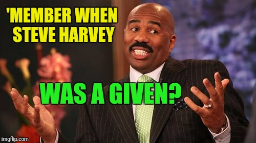 Steve Harvey Meme | 'MEMBER WHEN STEVE HARVEY WAS A GIVEN? | image tagged in memes,steve harvey | made w/ Imgflip meme maker