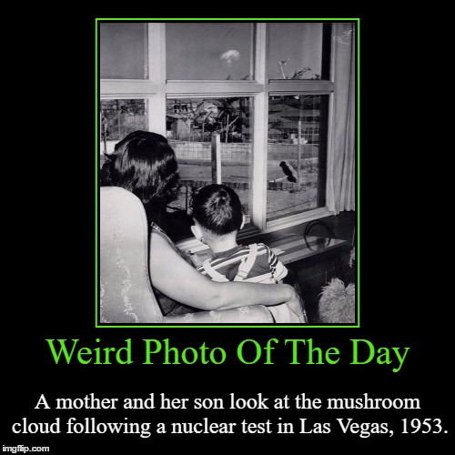 This Was The General Norm Back In The Cold War | Weird Photo Of The Day | A mother and her son look at the mushroom cloud following a nuclear test in Las Vegas, 1953. | image tagged in funny,demotivationals,weird,photo of the day,nuclear bomb,las vegas | made w/ Imgflip demotivational maker