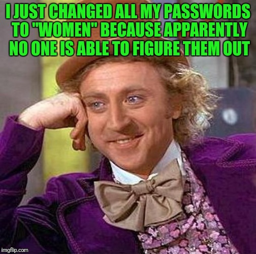"Creepy Condescending Wonka Meme | I JUST CHANGED ALL MY PASSWORDS TO ""WOMEN"" BECAUSE APPARENTLY NO ONE IS ABLE TO FIGURE THEM OUT 