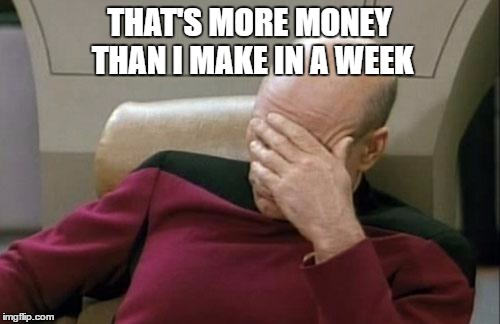 Captain Picard Facepalm Meme | THAT'S MORE MONEY THAN I MAKE IN A WEEK | image tagged in memes,captain picard facepalm | made w/ Imgflip meme maker