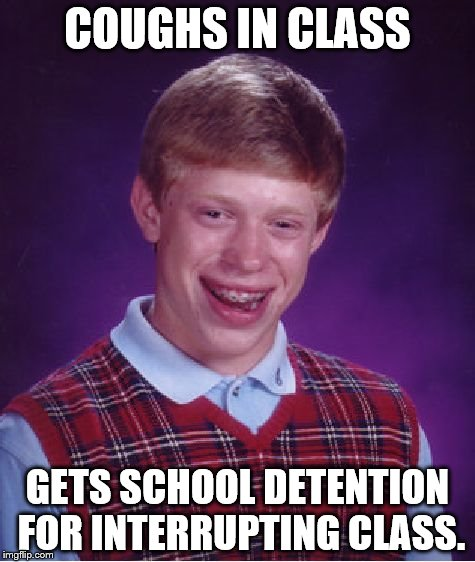 This happened last week in history. I was dying lol. | COUGHS IN CLASS GETS SCHOOL DETENTION FOR INTERRUPTING CLASS. | image tagged in memes,bad luck brian,cough,school,dying | made w/ Imgflip meme maker