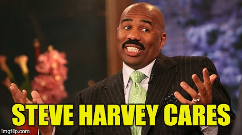 Steve Harvey Meme | STEVE HARVEY CARES | image tagged in memes,steve harvey | made w/ Imgflip meme maker