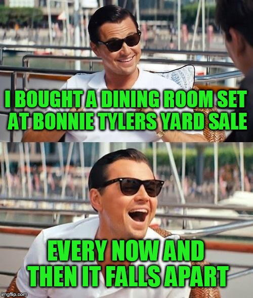 Leonardo Dicaprio Wolf Of Wall Street Meme | I BOUGHT A DINING ROOM SET AT BONNIE TYLERS YARD SALE EVERY NOW AND THEN IT FALLS APART | image tagged in memes,leonardo dicaprio wolf of wall street | made w/ Imgflip meme maker