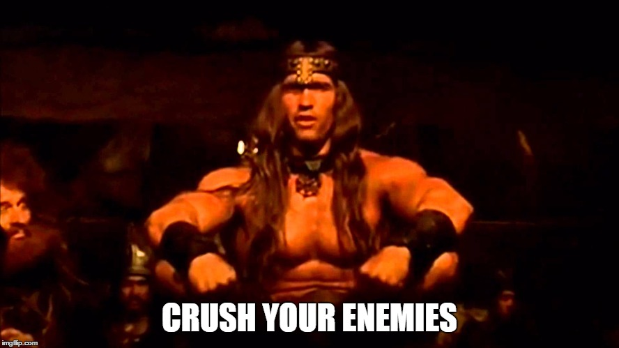 Conan | CRUSH YOUR ENEMIES | image tagged in conan crush your enemies | made w/ Imgflip meme maker