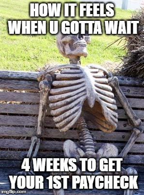 Waiting Skeleton Meme | HOW IT FEELS WHEN U GOTTA WAIT 4 WEEKS TO GET YOUR 1ST PAYCHECK | image tagged in memes,waiting skeleton | made w/ Imgflip meme maker