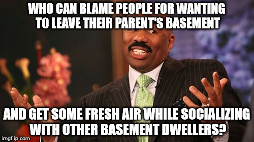 Steve Harvey Meme | WHO CAN BLAME PEOPLE FOR WANTING TO LEAVE THEIR PARENT'S BASEMENT AND GET SOME FRESH AIR WHILE SOCIALIZING WITH OTHER BASEMENT DWELLERS? | image tagged in memes,steve harvey | made w/ Imgflip meme maker