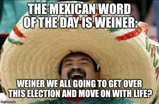 mexican word of the day | THE MEXICAN WORD OF THE DAY IS WEINER: WEINER WE ALL GOING TO GET OVER THIS ELECTION AND MOVE ON WITH LIFE? | image tagged in mexican word of the day | made w/ Imgflip meme maker