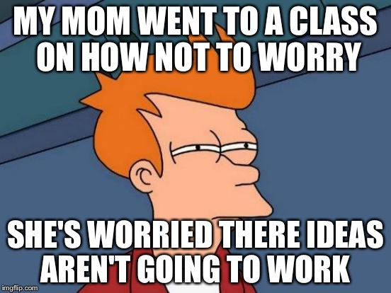 Futurama Fry Meme |  MY MOM WENT TO A CLASS ON HOW NOT TO WORRY; SHE'S WORRIED THERE IDEAS AREN'T GOING TO WORK | image tagged in memes,futurama fry,worried woman | made w/ Imgflip meme maker