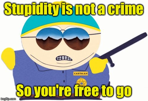 Officer Cartman | Stupidity is not a crime So you're free to go | image tagged in memes,officer cartman | made w/ Imgflip meme maker