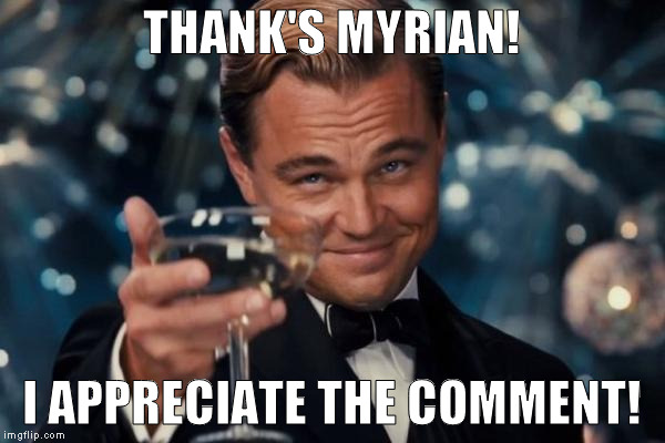 Leonardo Dicaprio Cheers Meme | THANK'S MYRIAN! I APPRECIATE THE COMMENT! | image tagged in memes,leonardo dicaprio cheers | made w/ Imgflip meme maker