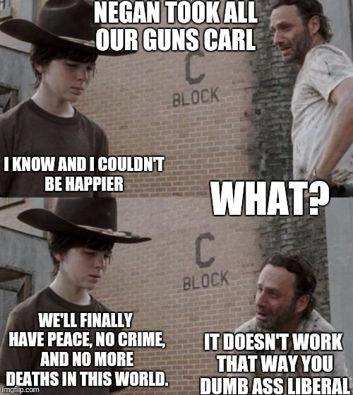 Walking Dead Utopia  | NEGAN TOOK ALL OUR GUNS CARL I KNOW AND I COULDN'T BE HAPPIER WHAT? WE'LL FINALLY HAVE PEACE, NO CRIME, AND NO MORE DEATHS IN THIS WORLD. IT | image tagged in memes,rick and carl,liberal logic,gun free zone,the walking dead,negan | made w/ Imgflip meme maker
