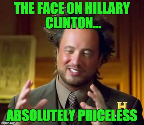 Ancient Aliens Meme | THE FACE ON HILLARY CLINTON... ABSOLUTELY PRICELESS | image tagged in memes,ancient aliens | made w/ Imgflip meme maker