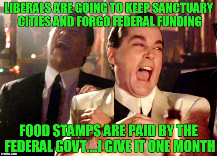 Good Fellas Hilarious | LIBERALS ARE GOING TO KEEP SANCTUARY CITIES AND FORGO FEDERAL FUNDING FOOD STAMPS ARE PAID BY THE FEDERAL GOVT....I GIVE IT ONE MONTH | image tagged in memes,good fellas hilarious | made w/ Imgflip meme maker