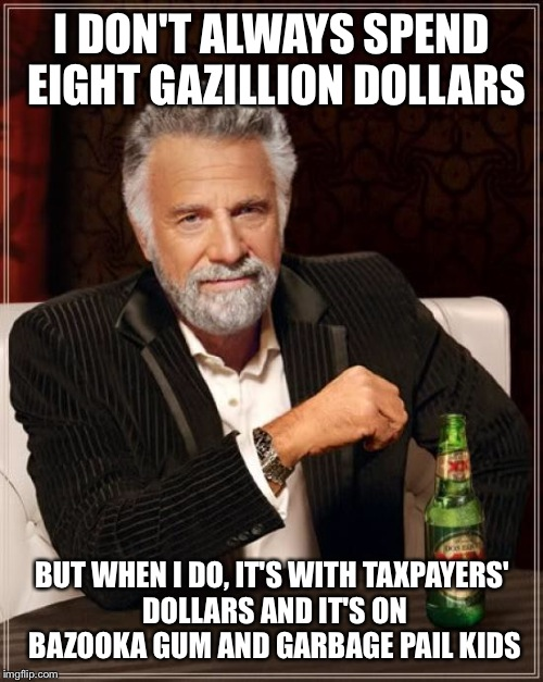The Most Interesting Man In The World Meme | I DON'T ALWAYS SPEND EIGHT GAZILLION DOLLARS BUT WHEN I DO, IT'S WITH TAXPAYERS' DOLLARS AND IT'S ON BAZOOKA GUM AND GARBAGE PAIL KIDS | image tagged in memes,the most interesting man in the world | made w/ Imgflip meme maker
