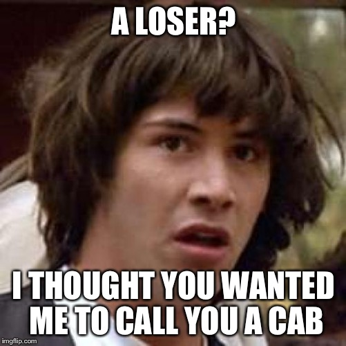 Conspiracy Keanu Meme | A LOSER? I THOUGHT YOU WANTED ME TO CALL YOU A CAB | image tagged in memes,conspiracy keanu | made w/ Imgflip meme maker