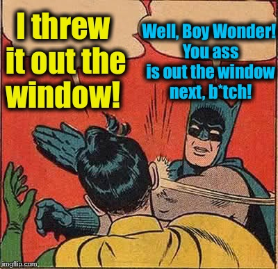 Batman Slapping Robin Meme | I threw it out the window! Well, Boy Wonder! You ass is out the window next, b*tch! | image tagged in memes,batman slapping robin | made w/ Imgflip meme maker