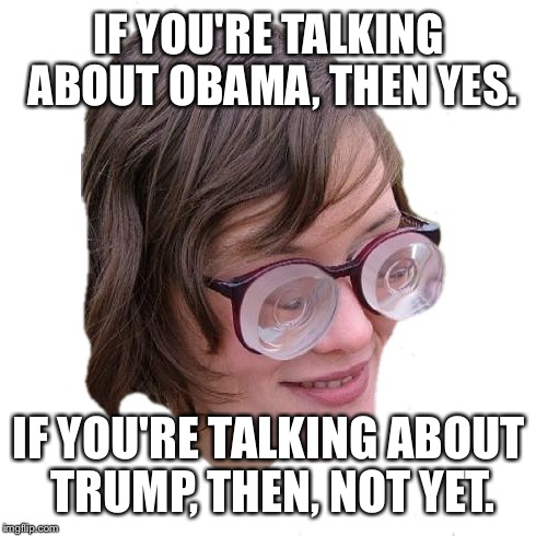 IF YOU'RE TALKING ABOUT OBAMA, THEN YES. IF YOU'RE TALKING ABOUT TRUMP, THEN, NOT YET. | made w/ Imgflip meme maker