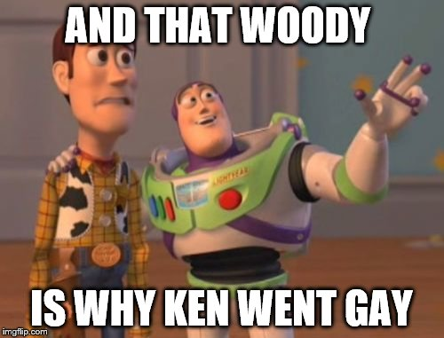 X, X Everywhere Meme | AND THAT WOODY IS WHY KEN WENT GAY | image tagged in memes,x,x everywhere,x x everywhere | made w/ Imgflip meme maker