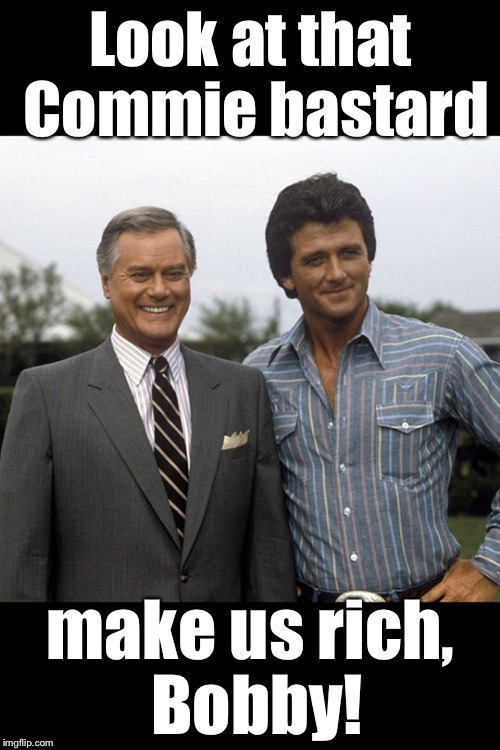 Look at that Commie bastard make us rich, Bobby! | made w/ Imgflip meme maker