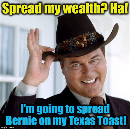 Spread my wealth? Ha! I'm going to spread Bernie on my Texas Toast! | made w/ Imgflip meme maker