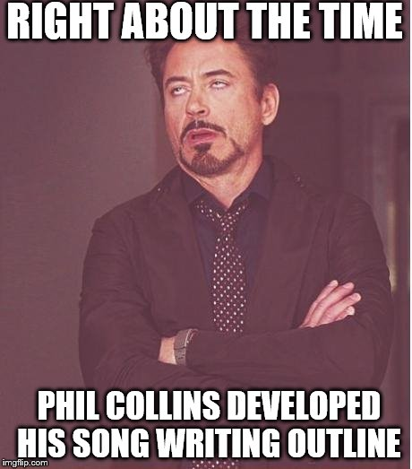 Face You Make Robert Downey Jr Meme | RIGHT ABOUT THE TIME PHIL COLLINS DEVELOPED HIS SONG WRITING OUTLINE | image tagged in memes,face you make robert downey jr | made w/ Imgflip meme maker