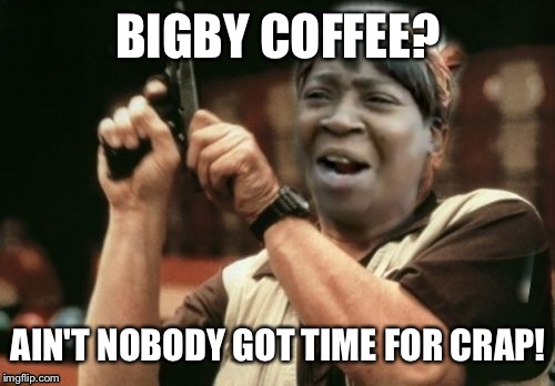 BIGBY COFFEE? AIN'T NOBODY GOT TIME FOR CRAP! | made w/ Imgflip meme maker