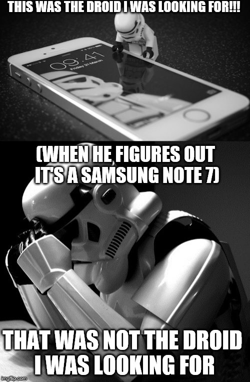 I don't want to offend a company from my country but still... | THIS WAS THE DROID I WAS LOOKING FOR!!! (WHEN HE FIGURES OUT IT'S A SAMSUNG NOTE 7) THAT WAS NOT THE DROID I WAS LOOKING FOR | image tagged in memes,funny,samsung note7,stormtrooper,crying stormtrooper | made w/ Imgflip meme maker