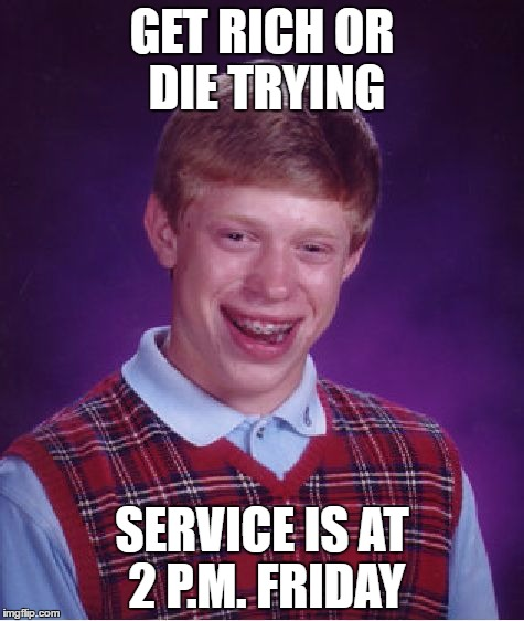 Life moto | GET RICH OR DIE TRYING SERVICE IS AT 2 P.M. FRIDAY | image tagged in memes,bad luck brian | made w/ Imgflip meme maker