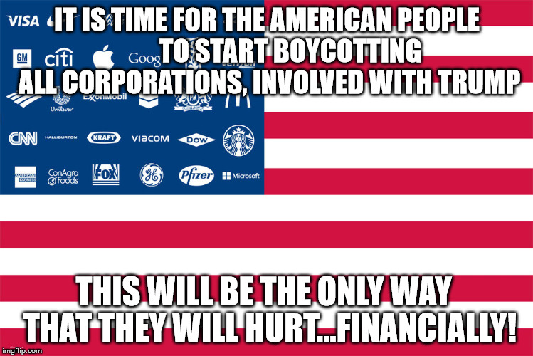 corporations | IT IS TIME FOR THE AMERICAN PEOPLE         TO START BOYCOTTING ALL CORPORATIONS, INVOLVED WITH TRUMP THIS WILL BE THE ONLY WAY  THAT THEY WI | image tagged in corporations | made w/ Imgflip meme maker