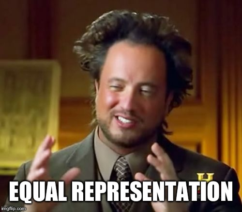 Ancient Aliens Meme | EQUAL REPRESENTATION | image tagged in memes,ancient aliens | made w/ Imgflip meme maker