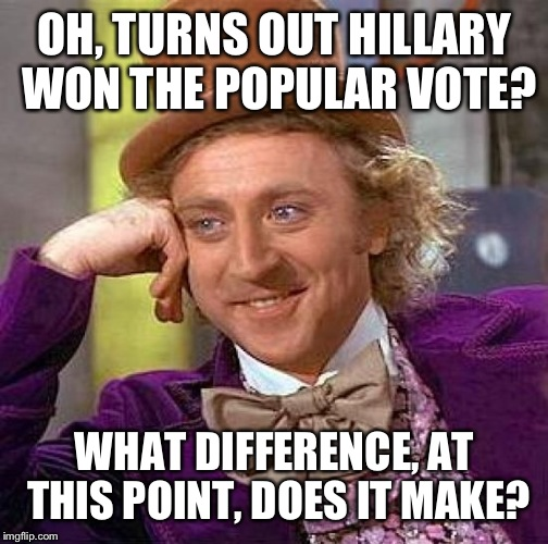 Creepy Condescending Wonka Meme | OH, TURNS OUT HILLARY WON THE POPULAR VOTE? WHAT DIFFERENCE, AT THIS POINT, DOES IT MAKE? | image tagged in memes,creepy condescending wonka | made w/ Imgflip meme maker