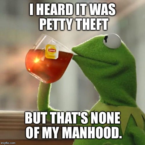 But Thats None Of My Business Meme | I HEARD IT WAS PETTY THEFT BUT THAT'S NONE OF MY MANHOOD. | image tagged in memes,but thats none of my business,kermit the frog | made w/ Imgflip meme maker