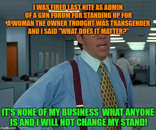 "That Would Be Great Meme | I WAS FIRED LAST NITE AS ADMIN OF A GUN FORUM FOR STANDING UP FOR A WOMAN THE OWNER THOUGHT WAS TRANSGENDER AND I SAID ""WHAT DOES IT MATTER? 