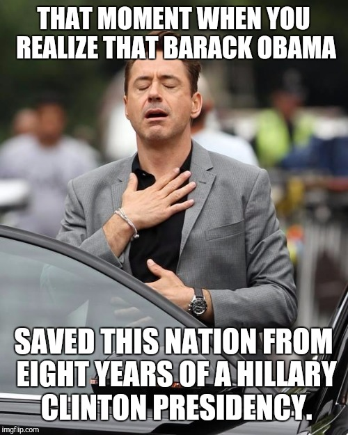 In your heart, you know this is right |  THAT MOMENT WHEN YOU REALIZE THAT BARACK OBAMA; SAVED THIS NATION FROM EIGHT YEARS OF A HILLARY CLINTON PRESIDENCY. | image tagged in that moment when,barack obama,hillary clinton,presidency | made w/ Imgflip meme maker