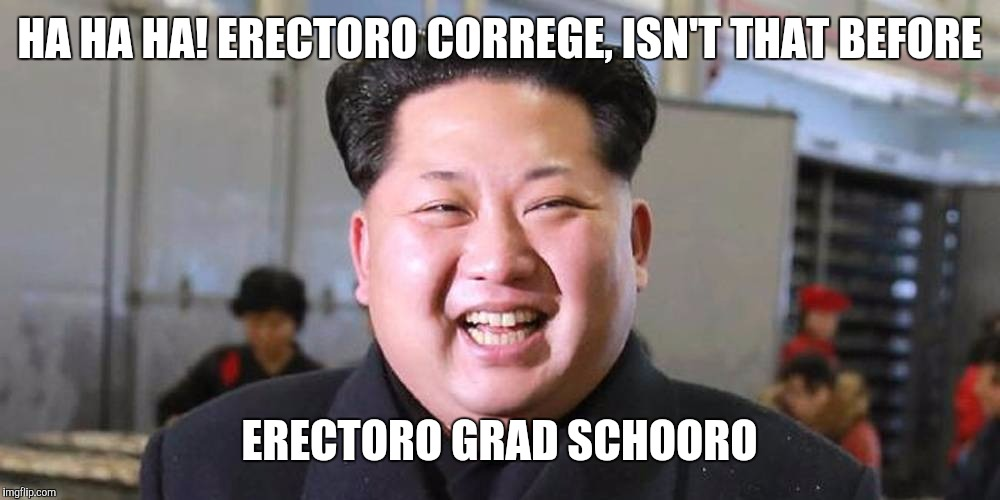 HA HA HA! ERECTORO CORREGE, ISN'T THAT BEFORE ERECTORO GRAD SCHOORO | made w/ Imgflip meme maker