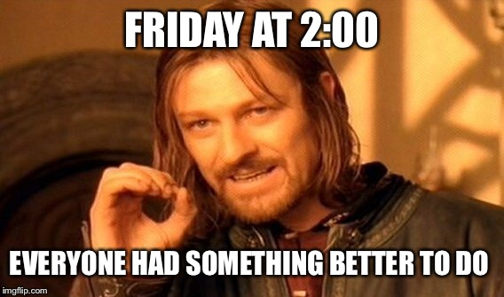 One Does Not Simply Meme | FRIDAY AT 2:00 EVERYONE HAD SOMETHING BETTER TO DO | image tagged in memes,one does not simply | made w/ Imgflip meme maker